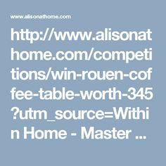 http://www.alisonathome.com/competitions/win-rouen-coffee-table-worth-345?utm_source=Within Home - Master List