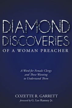 Diamond Discoveries of a Woman Preacher (A Word for Female Clergy and Those Wanting to Understand Them; BY Cozette R. Garrett; FOREWORD BY G. Lee Ramsey, Jr.; Imprint: Resource Publications). If you are eager to learn how to gain greater awareness and understanding about the layers-of-truth and the often hidden facets of being female and clergy, this is the book for you! Discover the diamonds on each page as the author uses humor, wisdom, scriptures, and brief narratives to bring fresh...