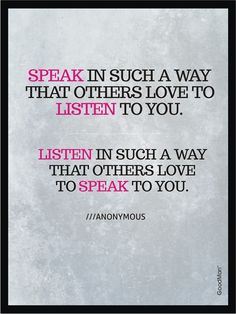 Wow. Yes. Speak with words of encouragement, inspiration, love, and gentleness. Listen with sincerity, listen without getting distracted. Really give your time, your attention, and yourself to the person who is talking to you.