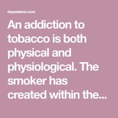 "An addiction to tobacco is both physical and physiological. The smoker has created within themselves both a ""need"" for the drug and a need for the act of ingesting said drug (smoking). Nicotine is a powerful drug, and withdrawal from it can cause some crazy symptoms when you try to quit. When a person smokes a cigarett"
