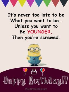 Funny Happy Birthday Wishes for Best Friend – Happy Birthday Quotes It's never too late to be what you want to be… Unless you want to Be younger, Then you're screwed. Funny Happy Birthday Wishes for Best Friend – Happy Birthday Quotes, Messages, SMS. Minion Birthday Quotes, Happy Birthday Wishes For A Friend, Happy Birthday Quotes For Friends, Happy Birthday Best Friend, Birthday Wishes Funny, Birthday Quotes For Daughter, Happy Birthday Pictures, Birthday Ideas, Birthday Greetings