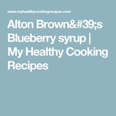 Find delicious and all natural healthy food recipes at My Healthy Cooking Recipes. Cooking Recipes For Dinner, Healthy Dessert Recipes, Easy Cooking, Healthy Cooking, Lunch Recipes, Breakfast Recipes, Blueberry Syrup, Alton Brown, Recipes For Beginners