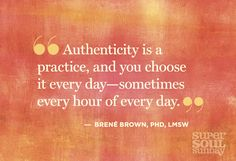 """Authenticity is a practice, and you choose it every day - sometimes every hour of every day."" - Brene Brown"