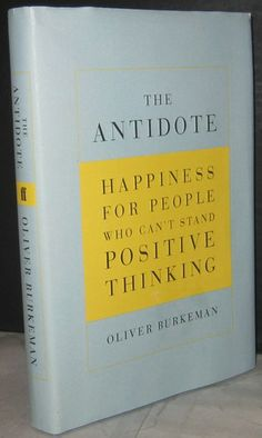 The Antidote: Happiness for People Who Can't Stand Positive Thinking: Oliver Burkeman: 9780865479418: Amazon.com: Books