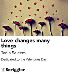 Love changes many things by Tania Saleem https://scriggler.com/detailPost/poetry/28100