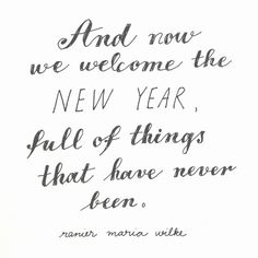 And now we welcome the New Year, full of things that have never been ~Ranier Maria Wilke