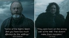 Davos Seaworth: Some of the Night's Watch feel you have too much affection for the wildlings.Jon Snow: They were born on the wrong side of the Wall. That doesn't make them monsters.