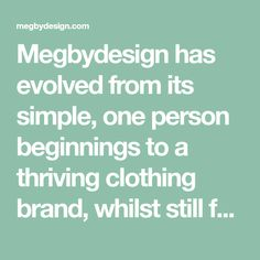 Megbydesign has evolved from its simple, one person beginnings to a thriving clothing brand, whilst still focusing on unique and high quality garments. Megbydesign is a womens clothing range without seasons, time or ag