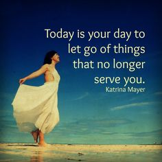 Today is your day to let go of things that no longer serve you. #letgo #today #youdeservehappiness #youareaweome www.KatrinaMayer.com