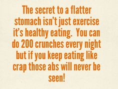 The secret to a flatter stomach isn't just exercise, it's healthy eating. You can do 200 crunches every night but if you keep eating like crap those abs will never been!