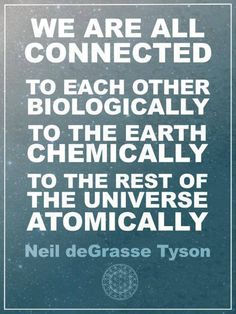 We are all connected to each other biologically; to the earth chemically; to the rest of the universe atomically. -Neil deGrasse Tyson