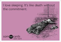 I love sleeping. It's like death without the commitment.