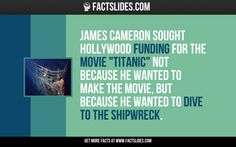 "James Cameron sought Hollywood funding for the movie ""Titanic"" not because he wanted to make the movie, but because he wanted to dive to the shipwreck."