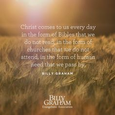Christ comes to us every day in the from of Bibles that we do not read in the form of churches that we do not attend, in the form of human need that we pass by. -Billy Graham