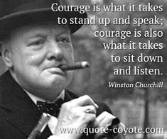 Winston Churchill quotes - Courage is what it takes to stand up and speak; courage is also what it takes to sit down and listen.