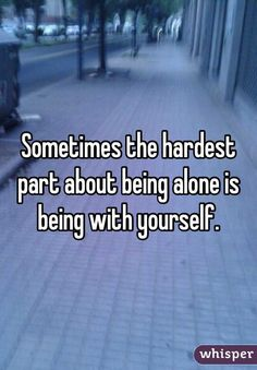 """""""Sometimes the hardest part about being alone is being with yourself. """""""