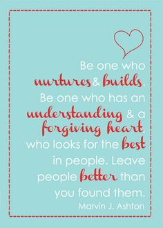 Marvin J. Ashton Quote {free printable } Be one who nurtures and builds up, etc.