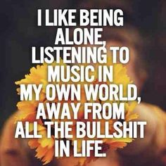 I like being alone,  Listening to music in my own world,  Away from all the bullshit in life