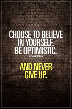 Choose to believe in yourself. Be optimistic. And never give up. Never stop to #believeinyourself and #nevergiveup no matter how tough it gets. #quotestoliveby www.gymquotes.co for all our gym quotes for gym addicts and fitness addicts!