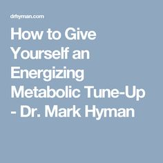 How to Give Yourself an Energizing Metabolic Tune-Up - Dr. Mark Hyman