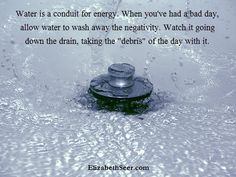 Water moves energy. It can wash away negative energy and help re-energize you when you life.