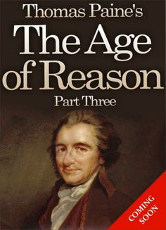 http://theageofreason.us/ Get Thomas Paine's The Age of Reason - Part Three for free! Two centuries after his death, American Patriot Thomas Paine returns to share his current thoughts on the role of Religion in modern society - most especially the continued opposition of Churches to progress in Science and Human Rights.