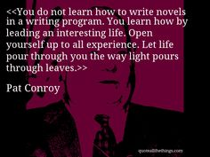Pat Conroy - quote-You do not learn how to write novels in a writing program. You learn how by leading an interesting life. Open yourself up to all experience. Let life pour through you the way light pours through leaves.Source: quoteallthethings.com #PatConroy #quote #quotation #aphorism #quoteallthethings