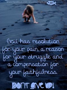 God has a resolution for your pain, a reason for your struggle and a compensation for your faithfulness.  Don't give up!