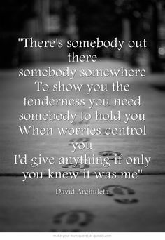 "There's somebody out there somebody somewhere To show you the tenderness you need somebody to hold you When worries control you I'd give anything if only you knew it was me"" - David Archuleta"