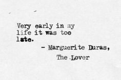 """""""Very early in my life it was too late""""  -Marguerite Duras, The Lover"""