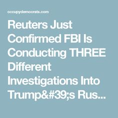 Reuters Just Confirmed FBI Is Conducting THREE Different Investigations Into Trump's Russia Scandal
