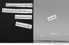 Sometimes you wake up sometimes the fall kills you and sometimes when you fall you fly