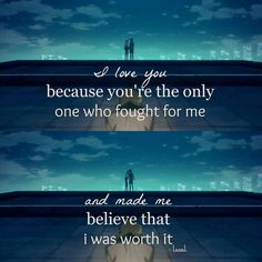 i love you because you're the only one who fought for me and made me believe that i was worth it #anime #quotes