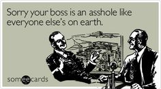Sorry your boss is an asshole like everyone else's on earth.