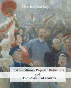 Extraordinary Popular Delusions and The Madness of Crowds: Charles MacKay. R.L. Mark Pauline