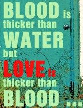 blood is thicker than water but love is thicker than blood