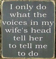 I only do what the voices in my wifes head