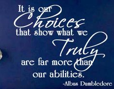 It is our choices that show what we truly are, far more than our abilities