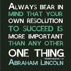 Always bear in mind that your own resolution to succeed is more important than any other one thing... - Abraham Lincoln - #quote #philosophy