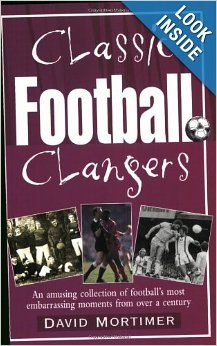 Classic Football Clangers: An Amusing Collection of Football's Most Embarrassing Moments from Over a Century: David Mortimer: 9781861057440:...