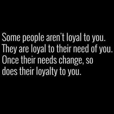 Some people aren't loyal to you. They are loyal to their need of you. Once their needs change, so does their loyalty. Daily Motivation, Daily Quotes, Success Quotes, Positive Thinking, Positive Mindset, Personal Growth, Personal Development, Self Improvement, Think and Grow Rich, Napoleon Hill, Loyalty, Honor, Positive Traits, Positive Characteristics, Character, Atlanta, Washington DC, Dallas, Houston, Toronto, Charlotte, Orlando, Tampa, New York, Los Angeles, Miami