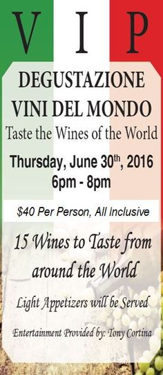 "VIP DEGUSTAZIONE VINI DEL MONDO ""Taste the Wines of the World""  Thursday, June 30th, 2016 6-8 PM $40 per guest   15 Wines to Taste from around the World Light Appetizers from Ciao Bella will be served  Entertainment Provided by: Tony Cortina"