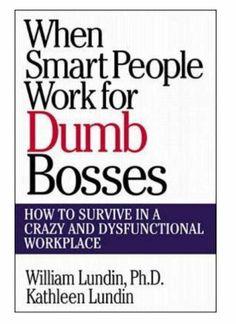 """This is often the case with Bully Bosses,  """"WHEN SMART PEOPLE WORK FOR DUMB BOSSES:  How to Survive in a Crazy and Dysfunctional Workplace""""...by Lundin & Lundin"""