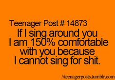 I can't sing for crap, but if I'm comfortable with you, I will belt it out and you will sit there and belt it out with me. :)