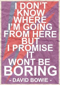 David Bowie quote: I don't know where I'm going from here but I promise it won't be boring - Google Search