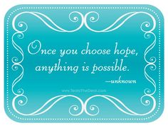 Once you choose hope, ANYTHING is possible!