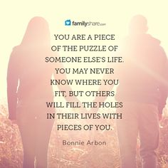 You are a piece of the puzzle of someone else's life. You may never know where you fit, but others will fill the holes in their lives with pieces of you. - Bonnie Arbon