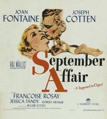 September Affair //     Directed byWilliam Dieterle  Produced byHal B. Wallis  Written byFritz Rotter  Robert Thoeren  Andrew Solt  StarringJoan Fontaine  Joseph Cotten  Jessica Tandy  Jimmy Lydon  Robert Arthur  Music byVictor Young  Kurt Weill  Sergei Rachmaninoff  CinematographyCharles B. Lang  Victor Milner  Editing byWarren Low  Distributed byParamount Pictures  Release date(s)18 October 1950