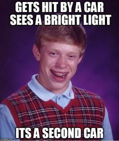Bad Luck Brian | GETS HIT BY A CAR SEES A BRIGHT LIGHT ITS A SECOND CAR | image tagged in memes,bad luck brian | made w/ Imgflip meme maker