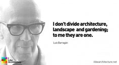 Luis Barragán: I don't divide architecture, landscape and gardening; Architects Quotes, Famous Architects, Great Quotes, Quotes To Live By, Great Sentences, Welcome Quotes, Intelligence Quotes, Public Realm, Artist Quotes